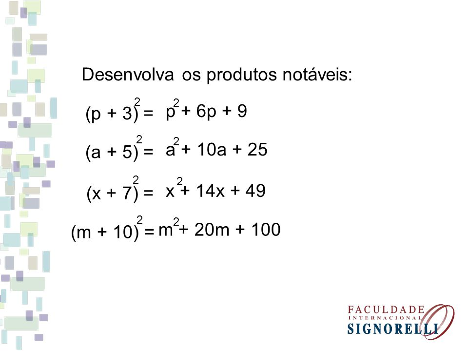 (a + 5) = 2 Desenvolva os produtos notáveis: a + 10a + 25 2 (m + 10) = 2 m + 20m + 100 2 (x + 7) = 2 x + 14x + 49 2 (p + 3) = 2 p + 6p + 9 2