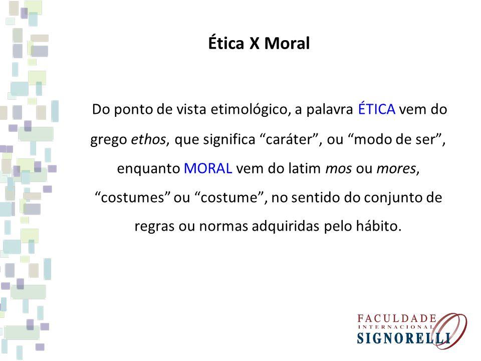 Ética X Moral Do ponto de vista etimológico, a palavra ÉTICA vem do grego ethos, que significa caráter, ou modo de ser, enquanto MORAL vem do latim mo