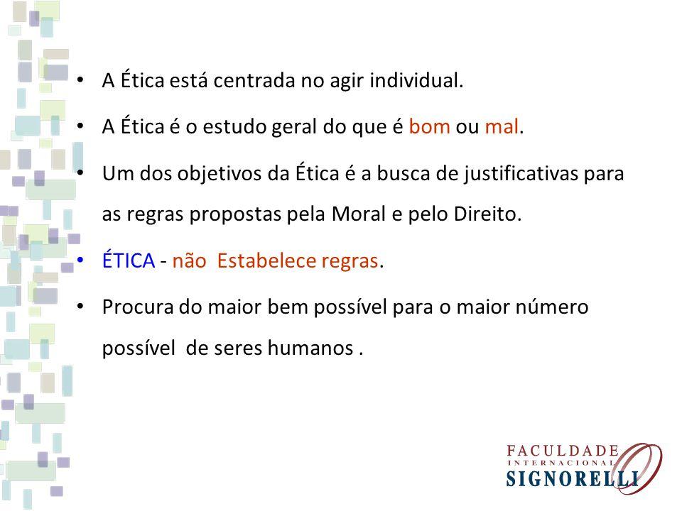 A Ética está centrada no agir individual. A Ética é o estudo geral do que é bom ou mal. Um dos objetivos da Ética é a busca de justificativas para as