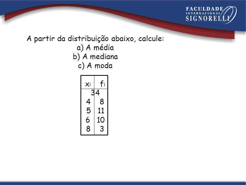 A partir da distribuição abaixo, calcule: a) A média b) A mediana c) A moda x i f i 34 4 8 5 11 6 10 8 3