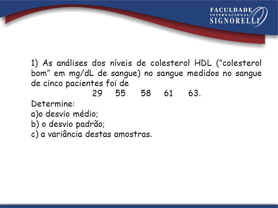 1) As análises dos níveis de colesterol HDL (colesterol bom em mg/dL de sangue) no sangue medidos no sangue de cinco pacientes foi de 29 55 58 61 63.