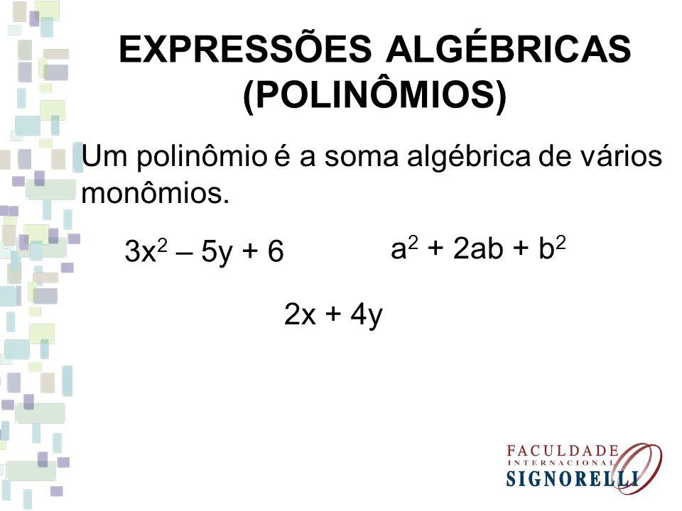 EXPRESSÕES ALGÉBRICAS (POLINÔMIOS) Um polinômio é a soma algébrica de vários monômios. 3x 2 – 5y + 6 a 2 + 2ab + b 2 2x + 4y