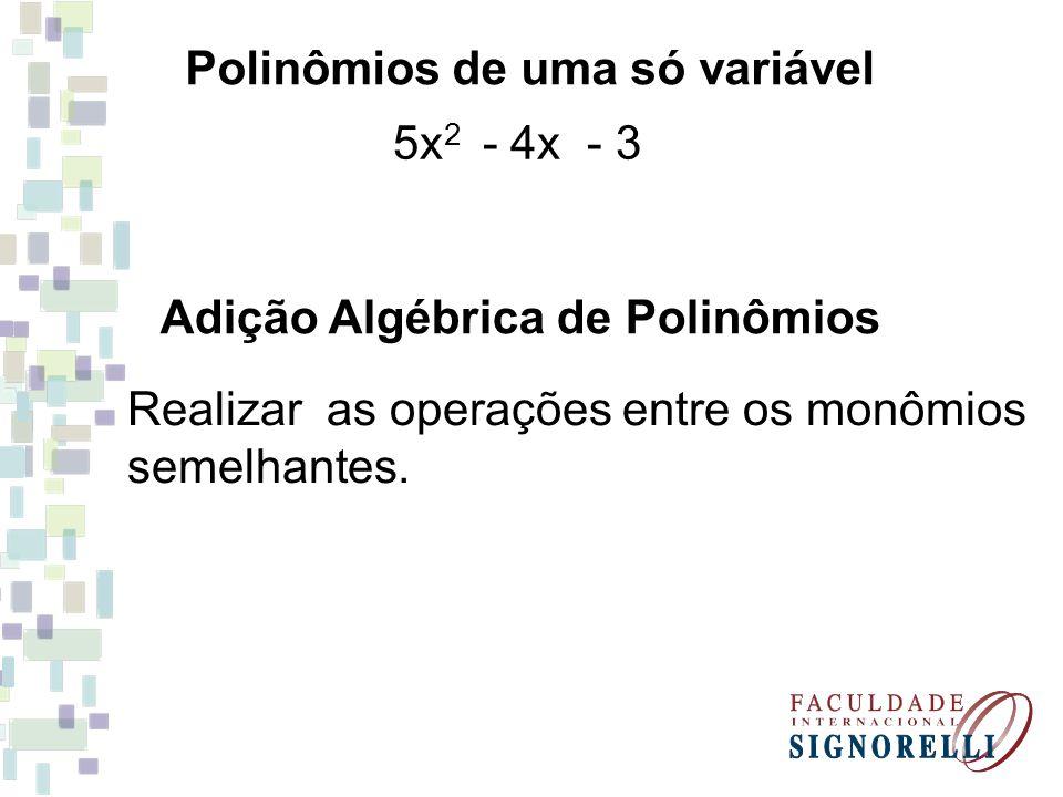 Polinômios de uma só variável 5x 2 - 4x - 3 Adição Algébrica de Polinômios Realizar as operações entre os monômios semelhantes.