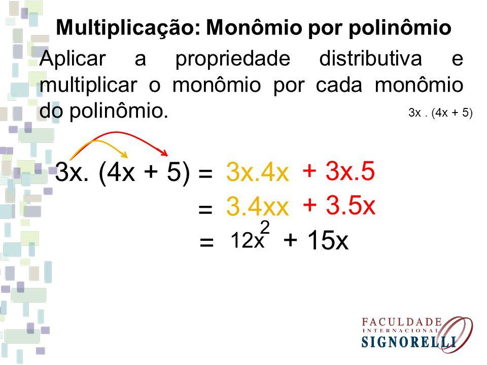 Aplicar a propriedade distributiva e multiplicar o monômio por cada monômio do polinômio. Multiplicação: Monômio por polinômio 3x. (4x + 5) = + 3x.5 3