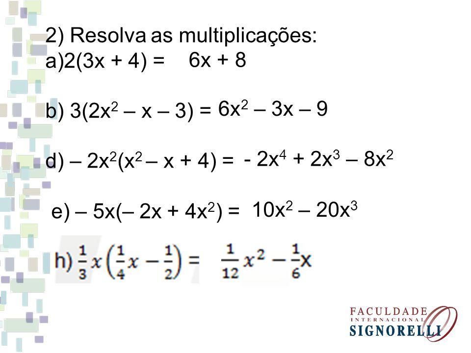 2) Resolva as multiplicações: a)2(3x + 4) = b) 3(2x 2 – x – 3) = d) – 2x 2 (x 2 – x + 4) = e) – 5x(– 2x + 4x 2 ) = 6x 2 – 3x – 9 6x + 8 - 2x 4 + 2x 3