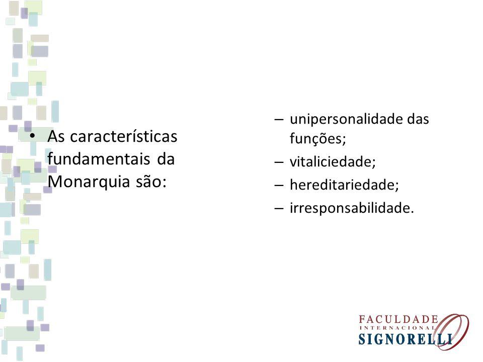 As características fundamentais da Monarquia são: – unipersonalidade das funções; – vitaliciedade; – hereditariedade; – irresponsabilidade.