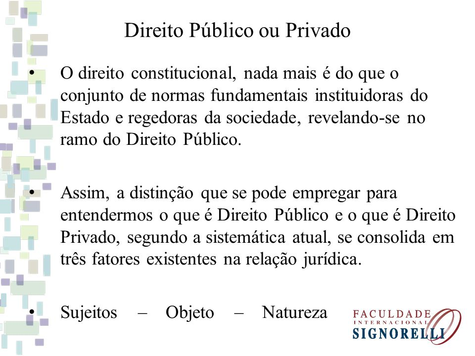 Direito Público ou Privado O direito constitucional, nada mais é do que o conjunto de normas fundamentais instituidoras do Estado e regedoras da socie