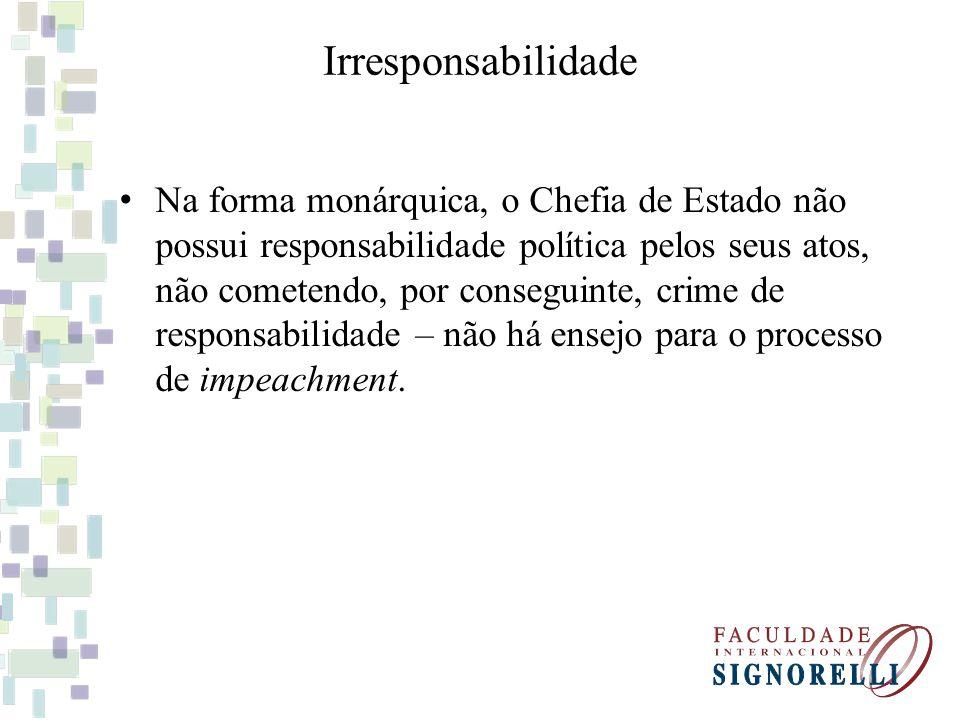 Irresponsabilidade Na forma monárquica, o Chefia de Estado não possui responsabilidade política pelos seus atos, não cometendo, por conseguinte, crime