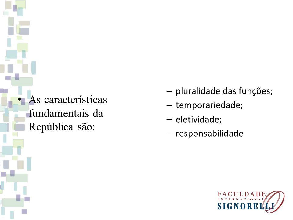 As características fundamentais da República são: – pluralidade das funções; – temporariedade; – eletividade; – responsabilidade