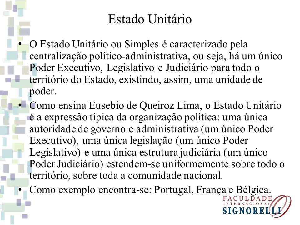 Estado Unitário O Estado Unitário ou Simples é caracterizado pela centralização político-administrativa, ou seja, há um único Poder Executivo, Legisla