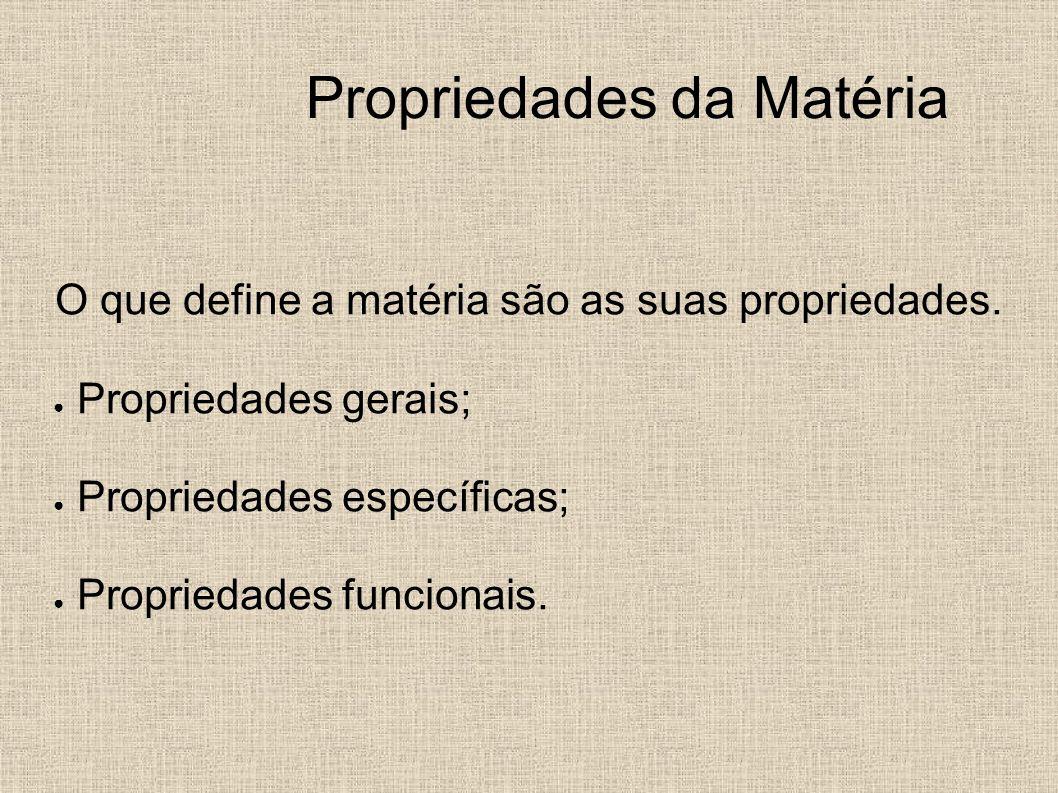 Propriedades da Matéria O que define a matéria são as suas propriedades. Propriedades gerais; Propriedades específicas; Propriedades funcionais.