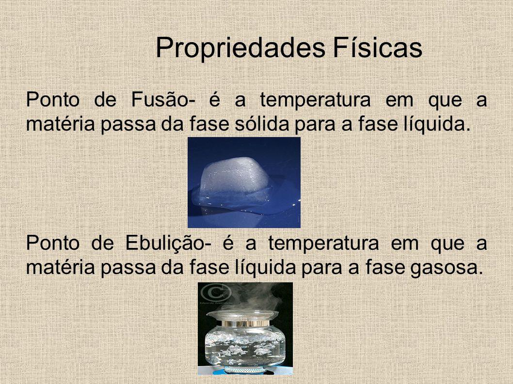 Propriedades Físicas Ponto de Fusão- é a temperatura em que a matéria passa da fase sólida para a fase líquida. Ponto de Ebulição- é a temperatura em