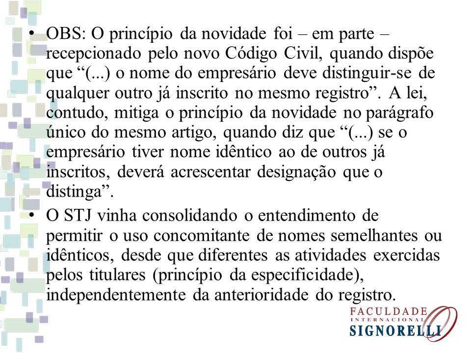 OBS: O princípio da novidade foi – em parte – recepcionado pelo novo Código Civil, quando dispõe que (...) o nome do empresário deve distinguir-se de qualquer outro já inscrito no mesmo registro.