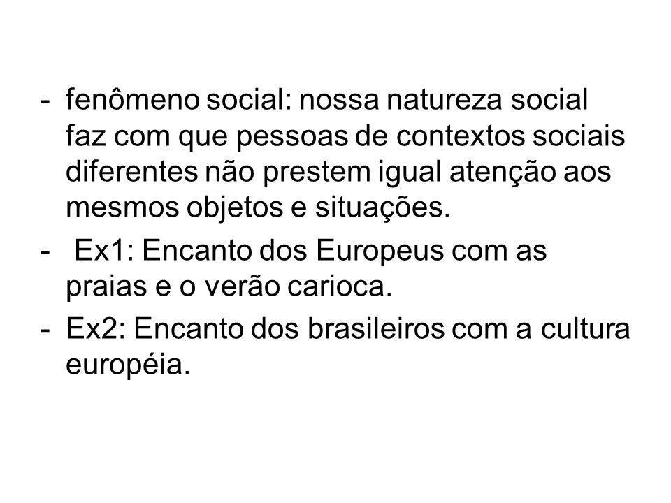 -fenômeno social: nossa natureza social faz com que pessoas de contextos sociais diferentes não prestem igual atenção aos mesmos objetos e situações.
