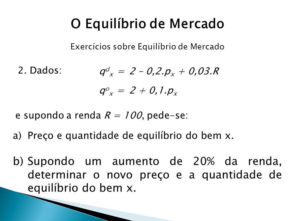 2. Dados: q d x = 2 – 0,2.p x + 0,03.R q o x = 2 + 0,1.p x e supondo a renda R = 100, pede-se: a)Preço e quantidade de equilíbrio do bem x. b)Supondo