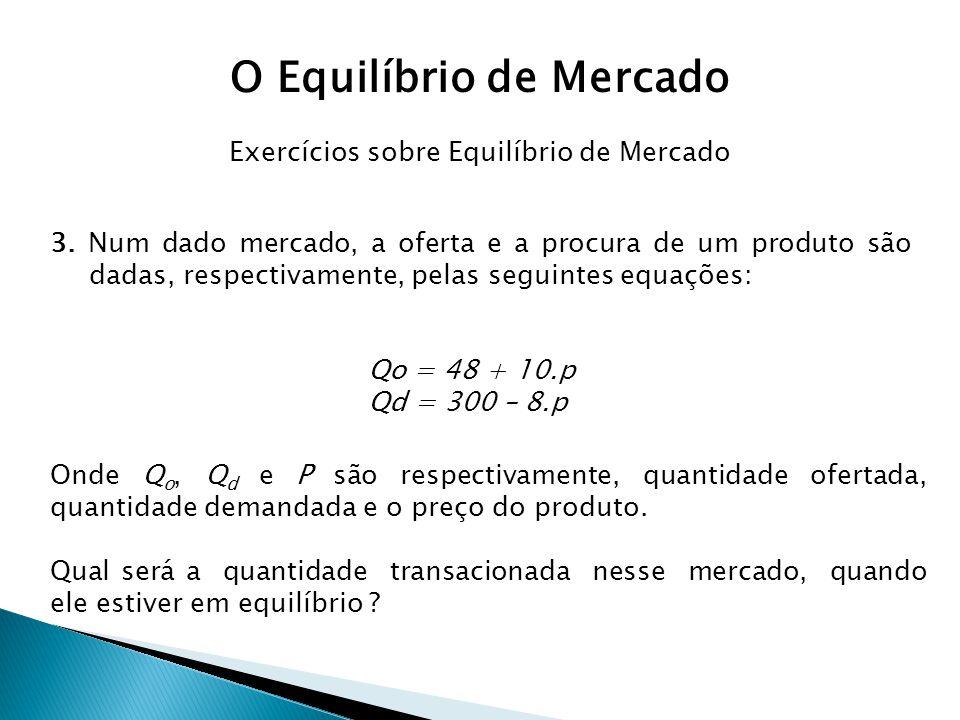 3. Num dado mercado, a oferta e a procura de um produto são dadas, respectivamente, pelas seguintes equações: Qo = 48 + 10.p Qd = 300 – 8.p Onde Q o,