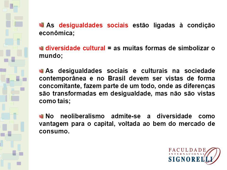 As desigualdades sociais estão ligadas à condição econômica; diversidade cultural = as muitas formas de simbolizar o mundo; As desigualdades sociais e culturais na sociedade contemporânea e no Brasil devem ser vistas de forma concomitante, fazem parte de um todo, onde as diferenças são transformadas em desigualdade, mas não são vistas como tais; No neoliberalismo admite-se a diversidade como vantagem para o capital, voltada ao bem do mercado de consumo.