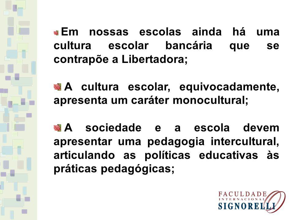 Em nossas escolas ainda há uma cultura escolar bancária que se contrapõe a Libertadora; A cultura escolar, equivocadamente, apresenta um caráter monocultural; A sociedade e a escola devem apresentar uma pedagogia intercultural, articulando as políticas educativas às práticas pedagógicas;