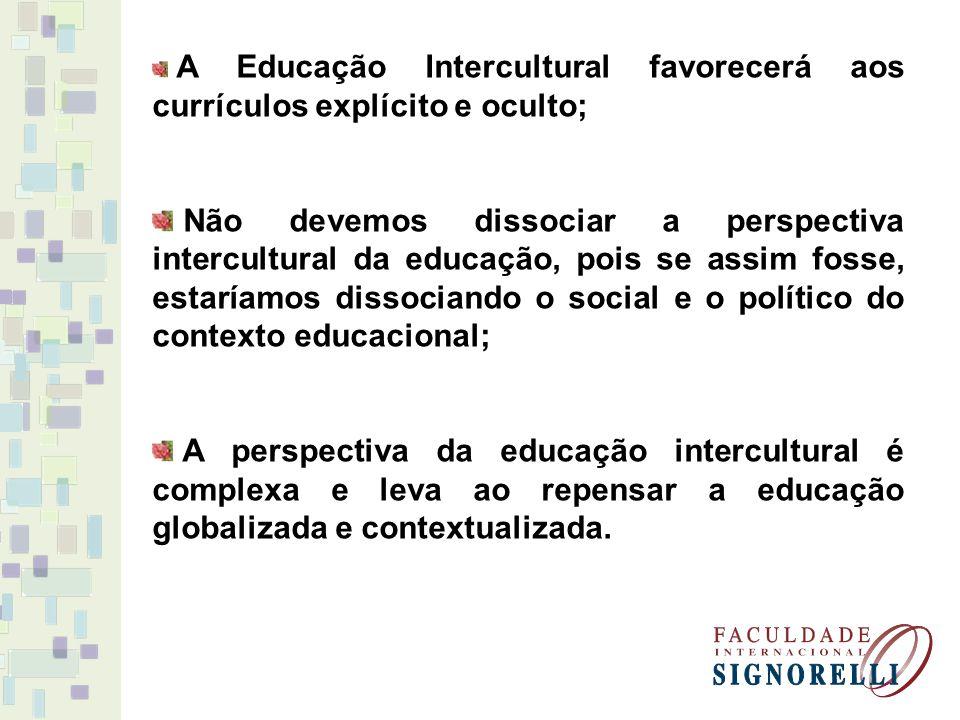 A Educação Intercultural favorecerá aos currículos explícito e oculto; Não devemos dissociar a perspectiva intercultural da educação, pois se assim fosse, estaríamos dissociando o social e o político do contexto educacional; A perspectiva da educação intercultural é complexa e leva ao repensar a educação globalizada e contextualizada.