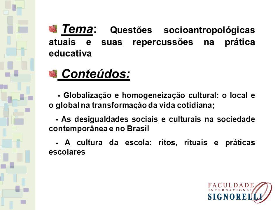 Tema: Questões socioantropológicas atuais e suas repercussões na prática educativa Conteúdos: - Globalização e homogeneização cultural: o local e o global na transformação da vida cotidiana; - As desigualdades sociais e culturais na sociedade contemporânea e no Brasil - A cultura da escola: ritos, rituais e práticas escolares