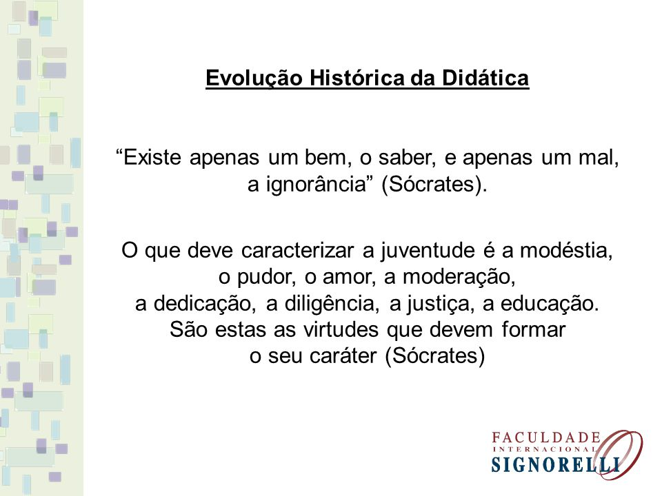 Evolução Histórica da Didática Existe apenas um bem, o saber, e apenas um mal, a ignorância (Sócrates).