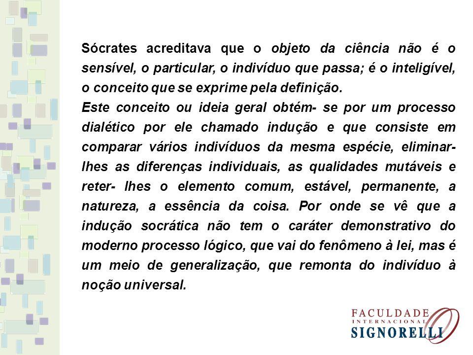 Sócrates acreditava que o objeto da ciência não é o sensível, o particular, o indivíduo que passa; é o inteligível, o conceito que se exprime pela definição.