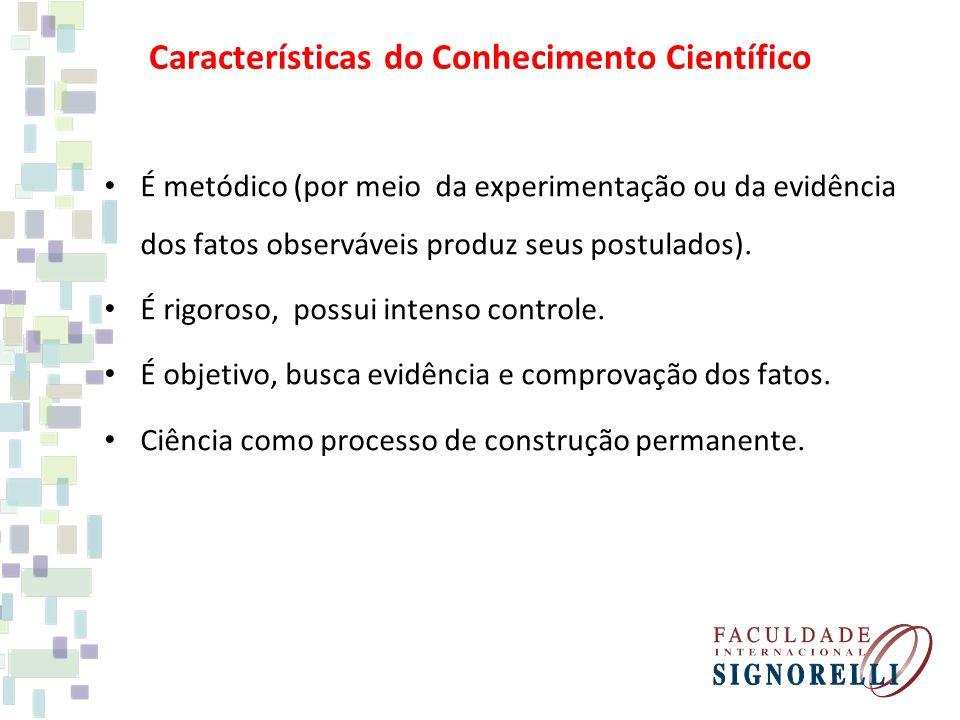 Características do Conhecimento Científico É metódico (por meio da experimentação ou da evidência dos fatos observáveis produz seus postulados).
