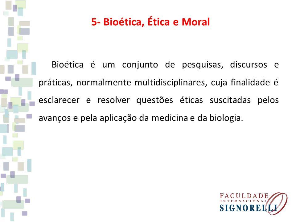 5- Bioética, Ética e Moral Bioética é um conjunto de pesquisas, discursos e práticas, normalmente multidisciplinares, cuja finalidade é esclarecer e r