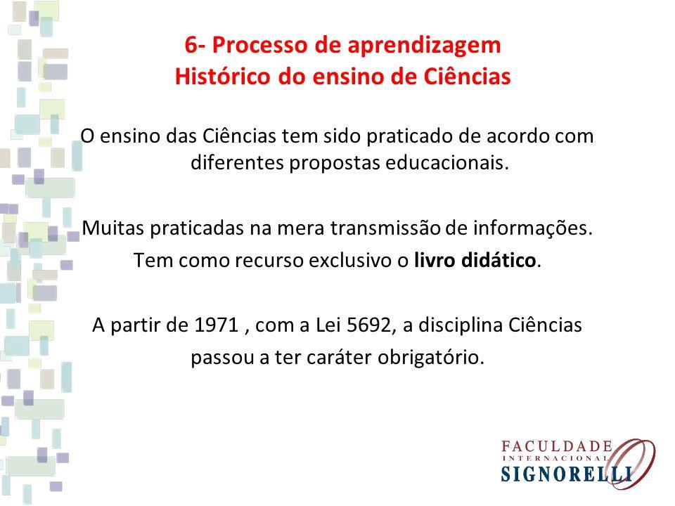 6- Processo de aprendizagem Histórico do ensino de Ciências O ensino das Ciências tem sido praticado de acordo com diferentes propostas educacionais.