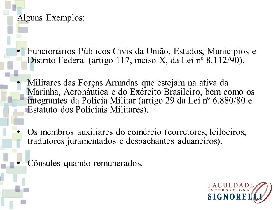 Alguns Exemplos: Funcionários Públicos Civis da União, Estados, Municípios e Distrito Federal (artigo 117, inciso X, da Lei nº 8.112/90).