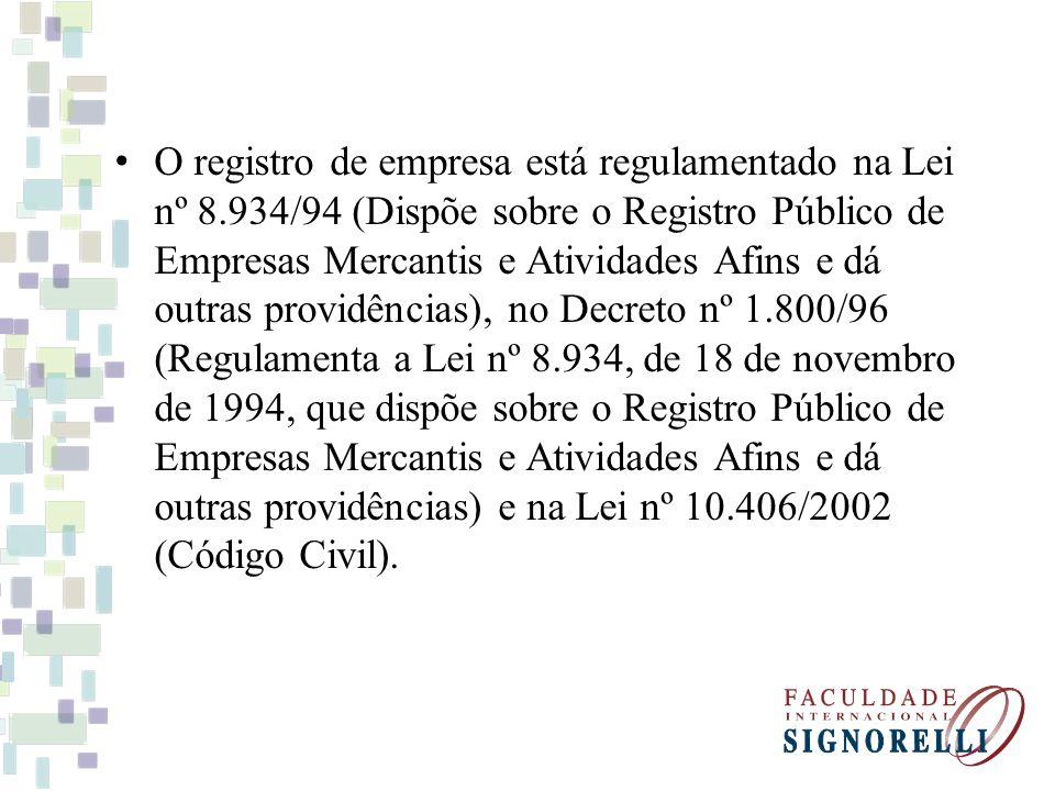 O registro de empresa está regulamentado na Lei nº 8.934/94 (Dispõe sobre o Registro Público de Empresas Mercantis e Atividades Afins e dá outras providências), no Decreto nº 1.800/96 (Regulamenta a Lei nº 8.934, de 18 de novembro de 1994, que dispõe sobre o Registro Público de Empresas Mercantis e Atividades Afins e dá outras providências) e na Lei nº 10.406/2002 (Código Civil).