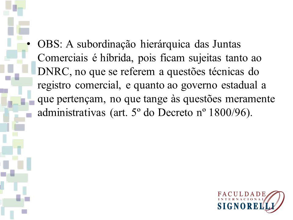 OBS: A subordinação hierárquica das Juntas Comerciais é híbrida, pois ficam sujeitas tanto ao DNRC, no que se referem a questões técnicas do registro comercial, e quanto ao governo estadual a que pertençam, no que tange às questões meramente administrativas (art.