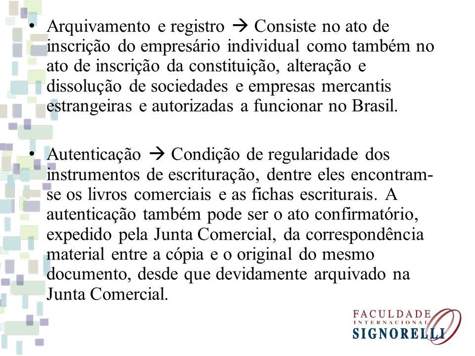 Arquivamento e registro Consiste no ato de inscrição do empresário individual como também no ato de inscrição da constituição, alteração e dissolução de sociedades e empresas mercantis estrangeiras e autorizadas a funcionar no Brasil.