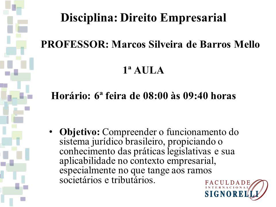 Disciplina: Direito Empresarial PROFESSOR: Marcos Silveira de Barros Mello 1ª AULA Horário: 6ª feira de 08:00 às 09:40 horas Objetivo: Compreender o f
