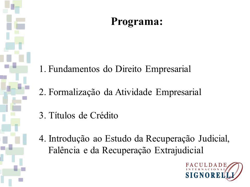 Programa: 1.Fundamentos do Direito Empresarial 2. Formalização da Atividade Empresarial 3. Títulos de Crédito 4. Introdução ao Estudo da Recuperação J
