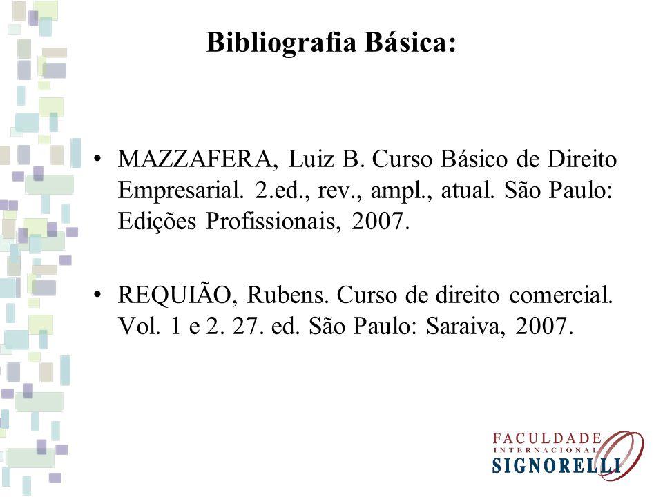 Bibliografia Básica: MAZZAFERA, Luiz B. Curso Básico de Direito Empresarial. 2.ed., rev., ampl., atual. São Paulo: Edições Profissionais, 2007. REQUIÃ