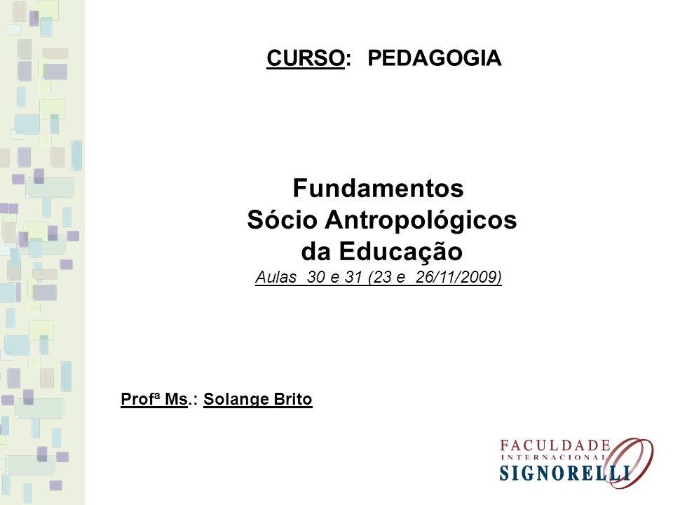 Fundamentos Sócio Antropológicos da Educação Aulas 30 e 31 (23 e 26/11/2009) CURSO: PEDAGOGIA Profª Ms.: Solange Brito