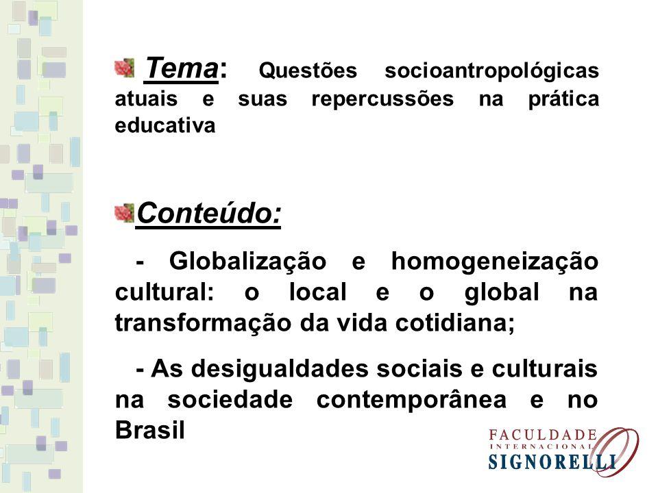 Tema: Questões socioantropológicas atuais e suas repercussões na prática educativa Conteúdo: - Globalização e homogeneização cultural: o local e o global na transformação da vida cotidiana; - As desigualdades sociais e culturais na sociedade contemporânea e no Brasil