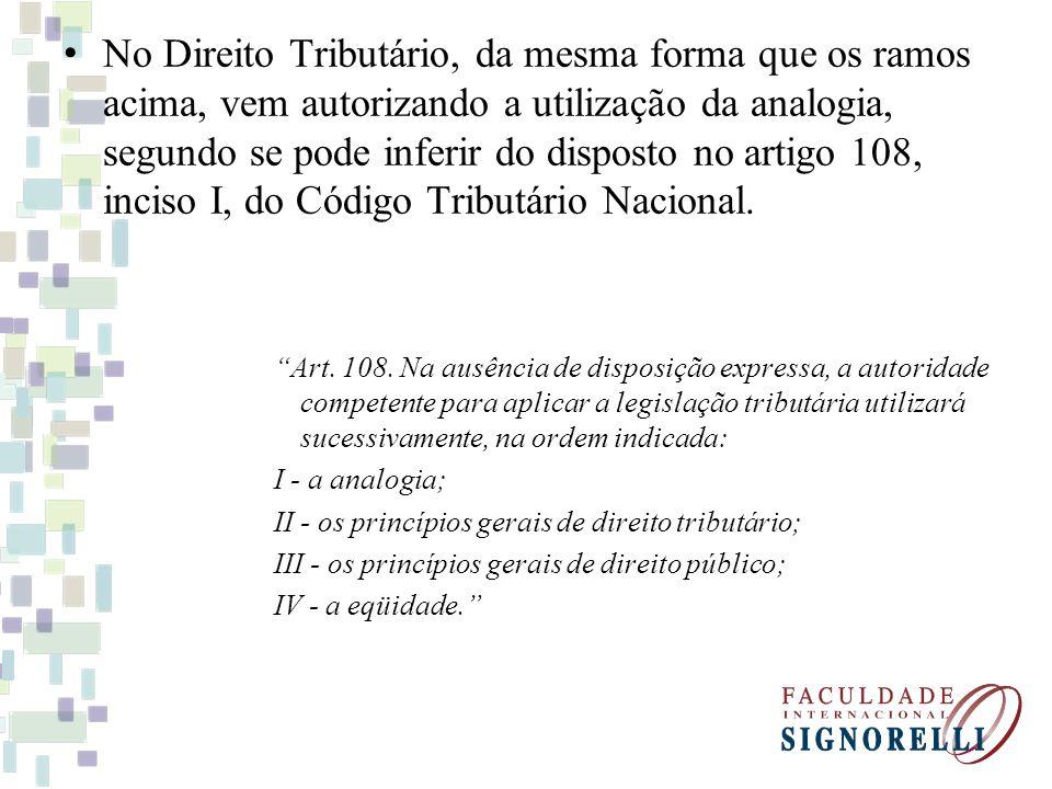No Direito Tributário, da mesma forma que os ramos acima, vem autorizando a utilização da analogia, segundo se pode inferir do disposto no artigo 108,
