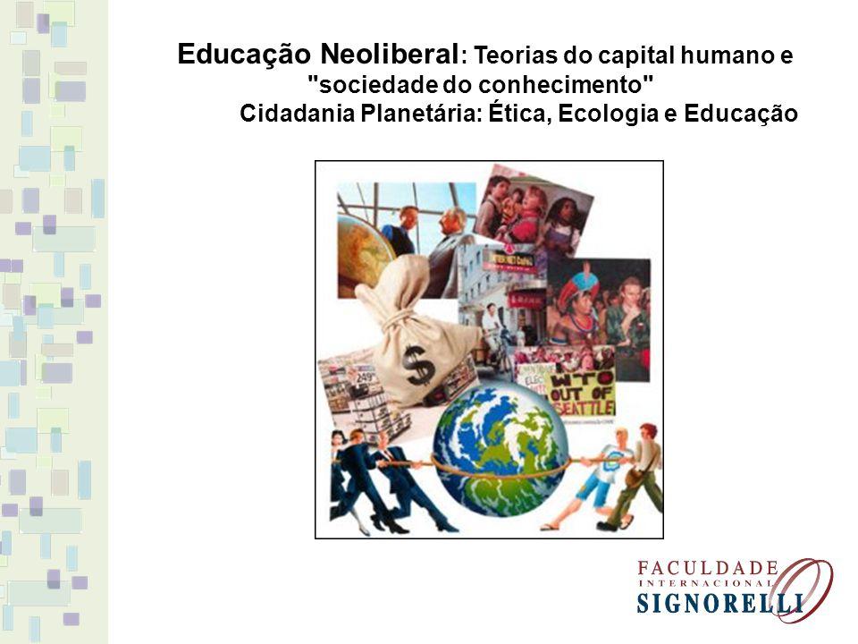 Educação Neoliberal : Teorias do capital humano e sociedade do conhecimento Cidadania Planetária: Ética, Ecologia e Educação