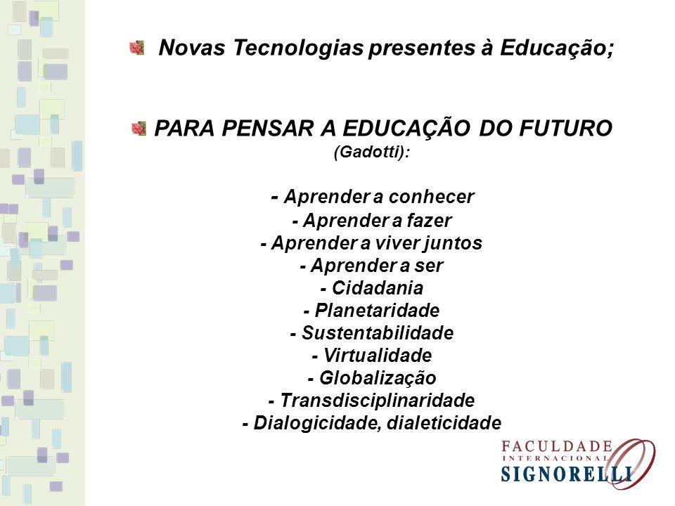 Novas Tecnologias presentes à Educação; PARA PENSAR A EDUCAÇÃO DO FUTURO (Gadotti): - Aprender a conhecer - Aprender a fazer - Aprender a viver juntos - Aprender a ser - Cidadania - Planetaridade - Sustentabilidade - Virtualidade - Globalização - Transdisciplinaridade - Dialogicidade, dialeticidade