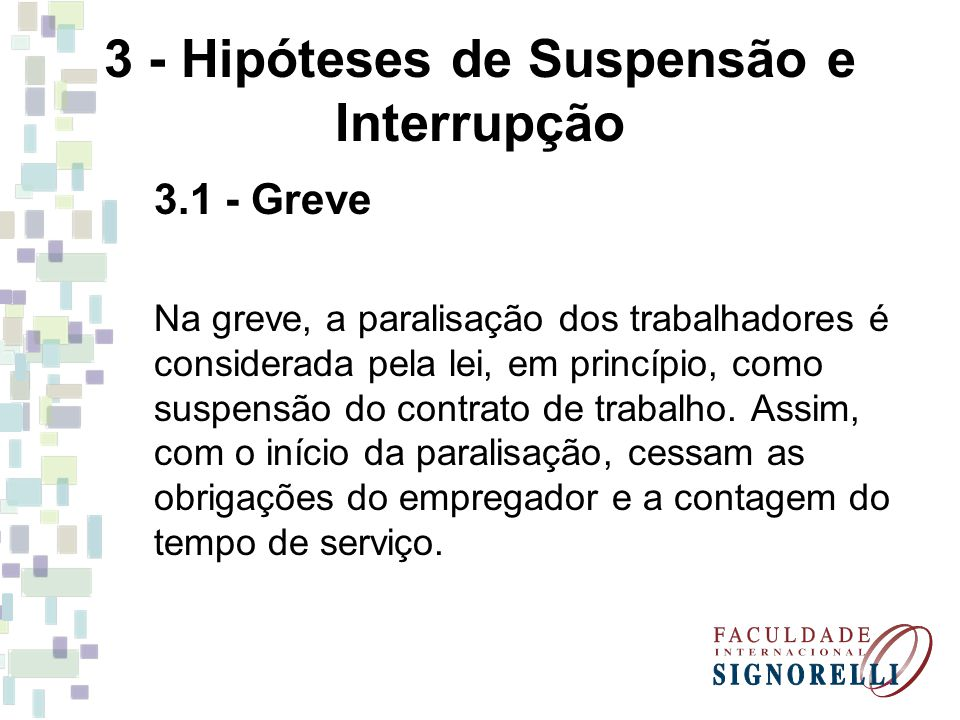 3 - Hipóteses de Suspensão e Interrupção 3.1 - Greve Na greve, a paralisação dos trabalhadores é considerada pela lei, em princípio, como suspensão do contrato de trabalho.