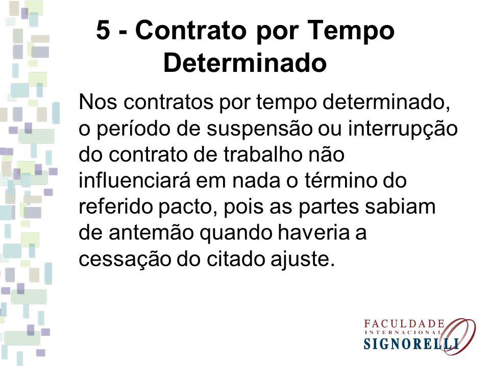 5 - Contrato por Tempo Determinado Nos contratos por tempo determinado, o período de suspensão ou interrupção do contrato de trabalho não influenciará em nada o término do referido pacto, pois as partes sabiam de antemão quando haveria a cessação do citado ajuste.