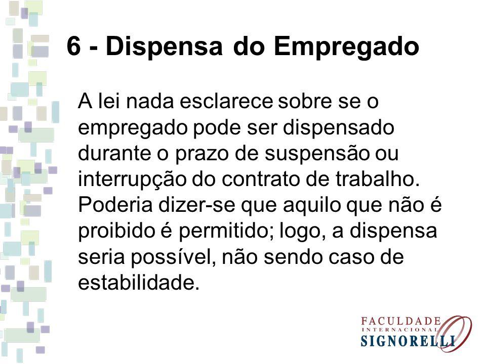 6 - Dispensa do Empregado A lei nada esclarece sobre se o empregado pode ser dispensado durante o prazo de suspensão ou interrupção do contrato de trabalho.