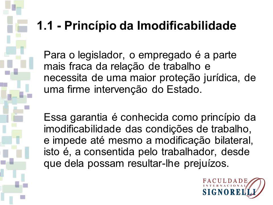 1.1 - Princípio da Imodificabilidade Para o legislador, o empregado é a parte mais fraca da relação de trabalho e necessita de uma maior proteção jurídica, de uma firme intervenção do Estado.