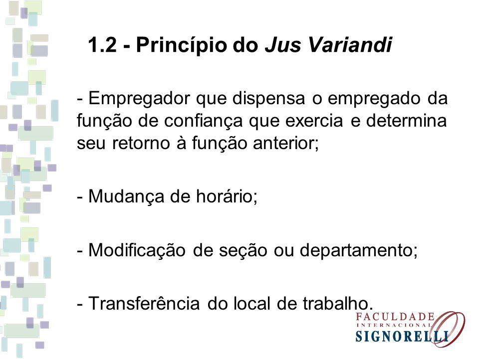 1.2 - Princípio do Jus Variandi - Empregador que dispensa o empregado da função de confiança que exercia e determina seu retorno à função anterior; - Mudança de horário; - Modificação de seção ou departamento; - Transferência do local de trabalho.