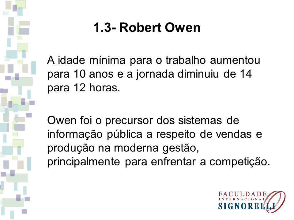 1.3- Robert Owen A idade mínima para o trabalho aumentou para 10 anos e a jornada diminuiu de 14 para 12 horas. Owen foi o precursor dos sistemas de i