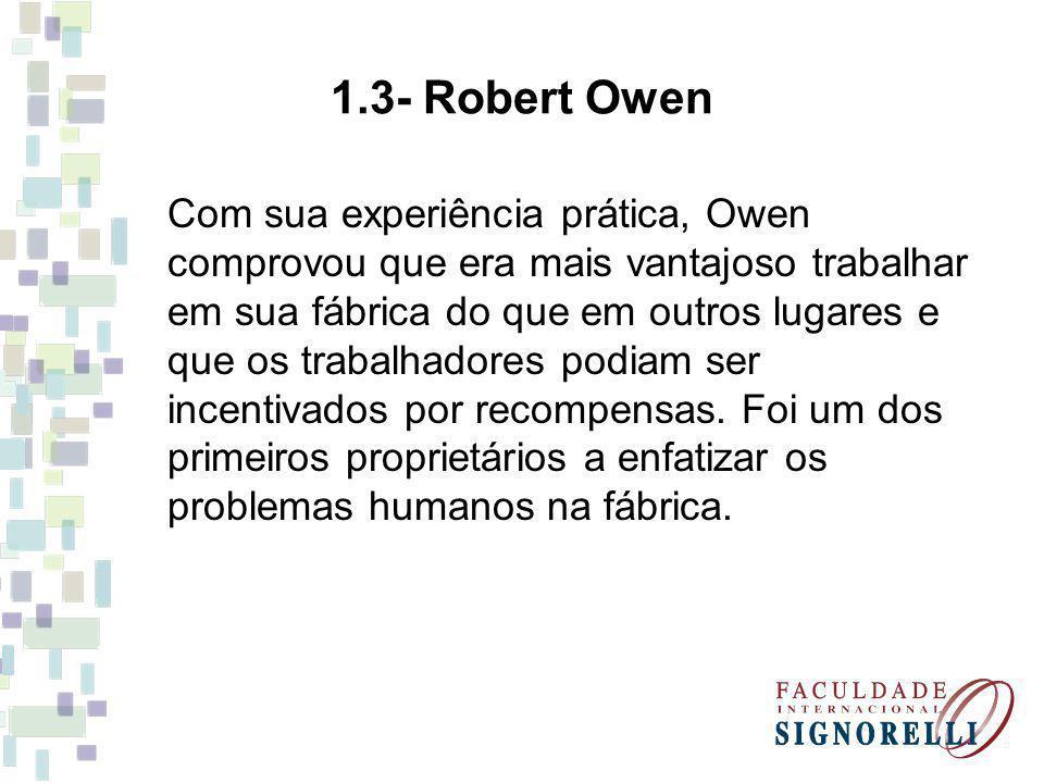 1.3- Robert Owen Com sua experiência prática, Owen comprovou que era mais vantajoso trabalhar em sua fábrica do que em outros lugares e que os trabalh