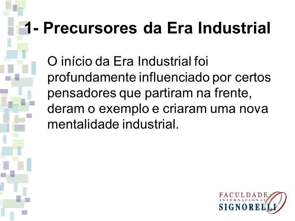 1- Precursores da Era Industrial O início da Era Industrial foi profundamente influenciado por certos pensadores que partiram na frente, deram o exemp