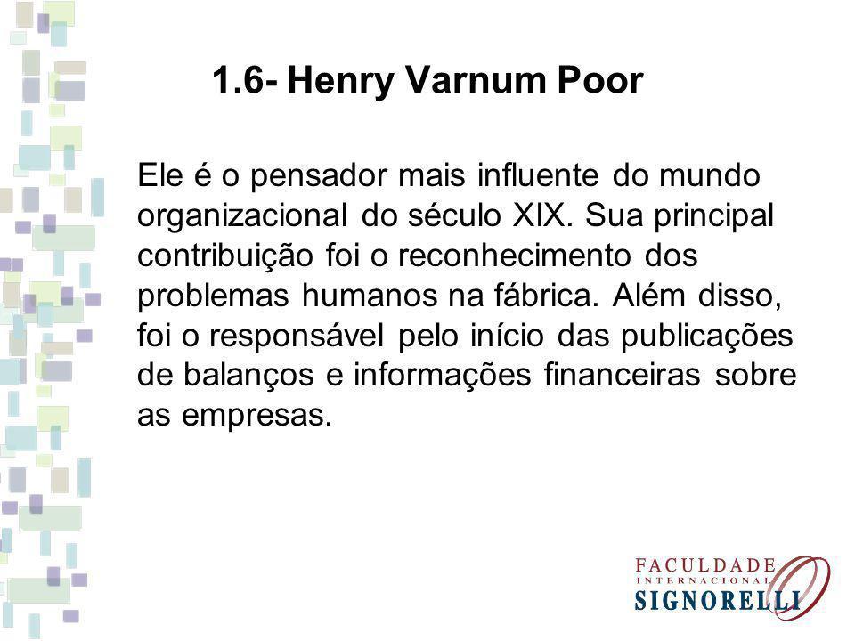 1.6- Henry Varnum Poor Ele é o pensador mais influente do mundo organizacional do século XIX. Sua principal contribuição foi o reconhecimento dos prob